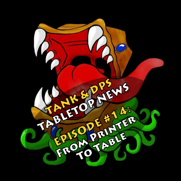 Tank & DPS Tabletop News Podcast: From Printer to Table